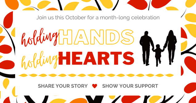 Join us this October for a month-long celebration - Holding Hands, Holding Hearts - Share your story and show your support. Click to learn more.